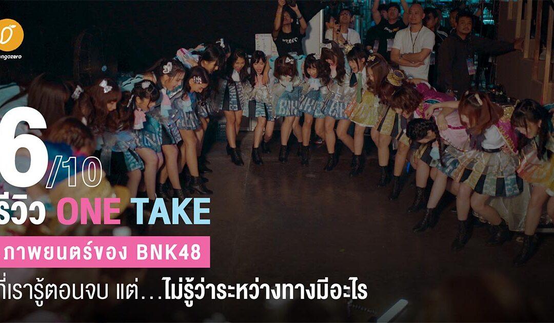 [6/10] รีวิว One Take : ภาพยนตร์ของ BNK48 ที่เรารู้ตอนจบ แต่…ไม่รู้ว่าระหว่างทางมีอะไร