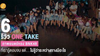 [6/10] รีวิว One Take : ภาพยนตร์ของ BNK48 ที่เรารู้ตอนจบ แต่...ไม่รู้ว่าระหว่างทางมีอะไร