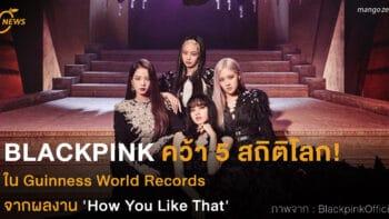 BLACKPINK คว้า 5 สถิติโลก! ใน Guinness World Records จากผลงาน 'How You Like That'