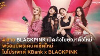 4 สาว BLACKPINK เปิดตัวโฆษณาตัวใหม่ พร้อมบัตรเดบิตเซ็ตใหม่ในโปรเจกต์ KBank x BLACKPINK