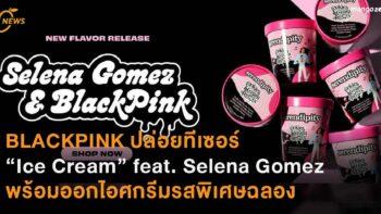 """BLACKPINK ปล่อยทีเซอร์เพลงใหม่ """"Ice Cream"""" feat. Selena Gomez  พร้อมคอลแลปส์แบรนด์ไอศกรีมออกรสชาติพิเศษฉลองซิงเกิลใหม่"""
