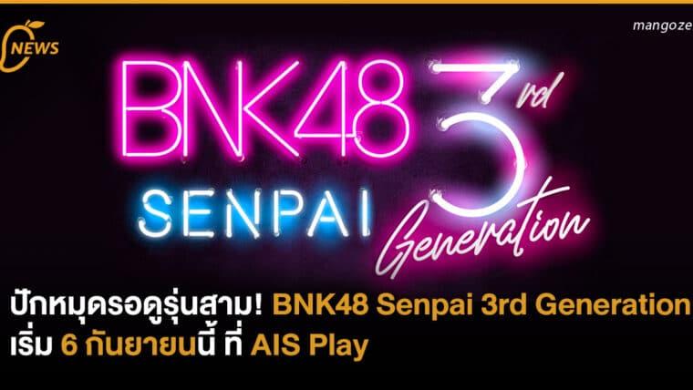 ปักหมุดรอดูรุ่นสาม! กับ BNK48 Senpai 3rd Generation เริ่ม 6 กันยายนนี้ ที่ AIS Play