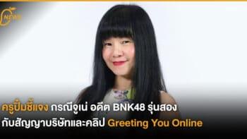 ครูปิ๋มชี้แจง กรณีจูเน่ อดีต BNK48 รุ่นสอง กับสัญญาบริษัทและคลิป Greeting You Online