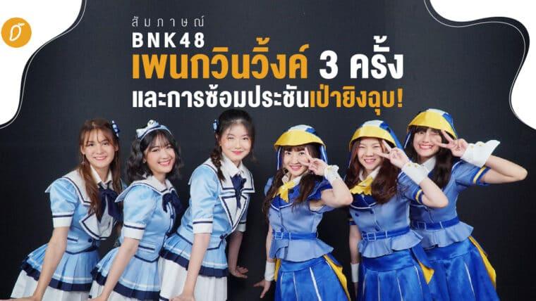 [สัมภาษณ์] BNK48 - เพนกวินวิ้งค์ 3 ครั้ง และการซ้อมประชันเป่ายิงฉุบ!