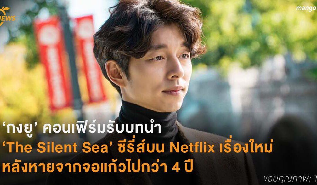 'กงยู' คอนเฟิร์มรับบทนำ 'The Silent Sea' ซีรี่ส์บน Netflix เรื่องใหม่ หลังหายจากจอแก้วไปกว่า 4 ปี