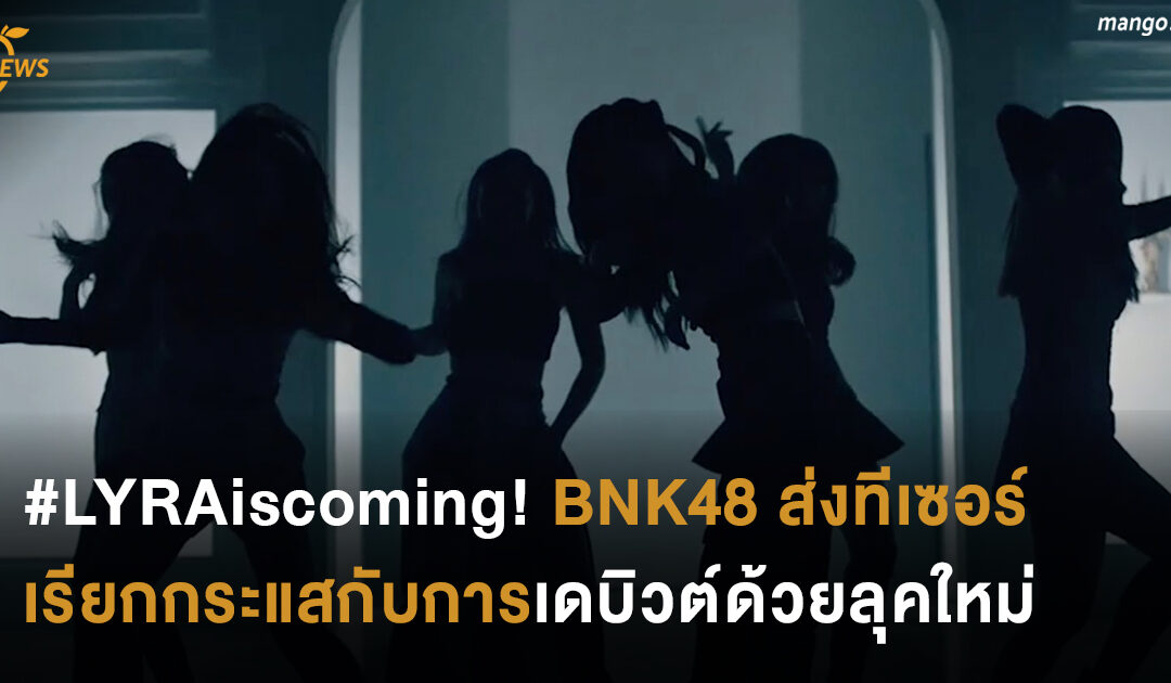 #LYRAiscoming! BNK48 ส่งทีเซอร์เรียกกระแส กับการเดบิวต์ด้วยลุคใหม่