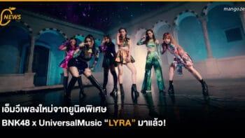 """เอ็มวีเพลงใหม่จากยูนิตพิเศษ BNK48 x UniversalMusic """"LYRA"""" มาแล้ว!"""