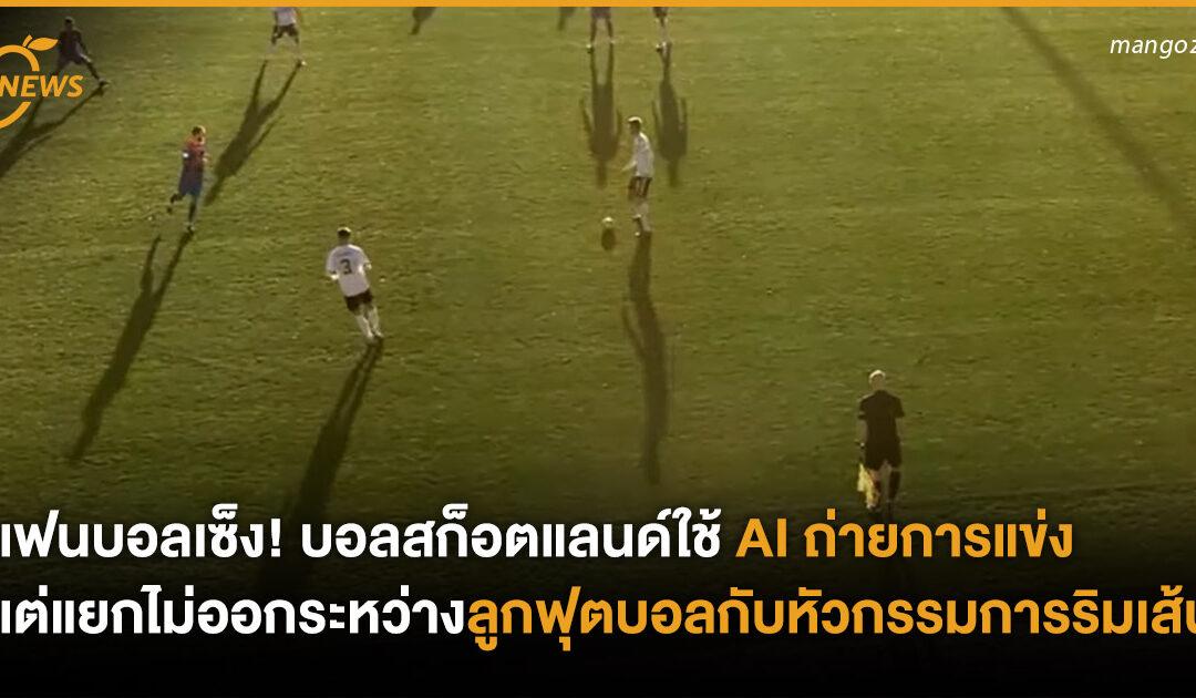 แฟนบอลเซ็ง! บอลสก็อตแลนด์ใช้ AI ถ่ายการแข่ง แต่แยกไม่ออกระหว่างลูกฟุตบอลกับหัวกรรมการริมเส้น