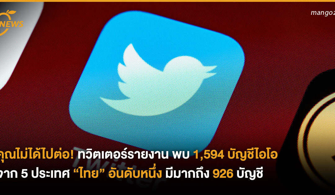 """คุณไม่ได้ไปต่อ! ทวิตเตอร์รายงานพบ 1,594 บัญชีไอโอจาก 5 ประเทศ """"ไทย"""" อันดับหนึ่ง มีมากถึง 926 บัญชี"""