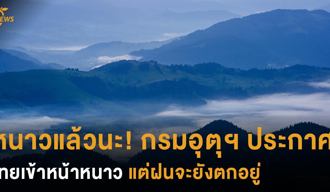 หนาวแล้วนะ! กรมอุตุฯ ประกาศไทยเข้าหน้าหนาวอย่างเป็นทางการ แต่ฝนจะยังตกอยู่
