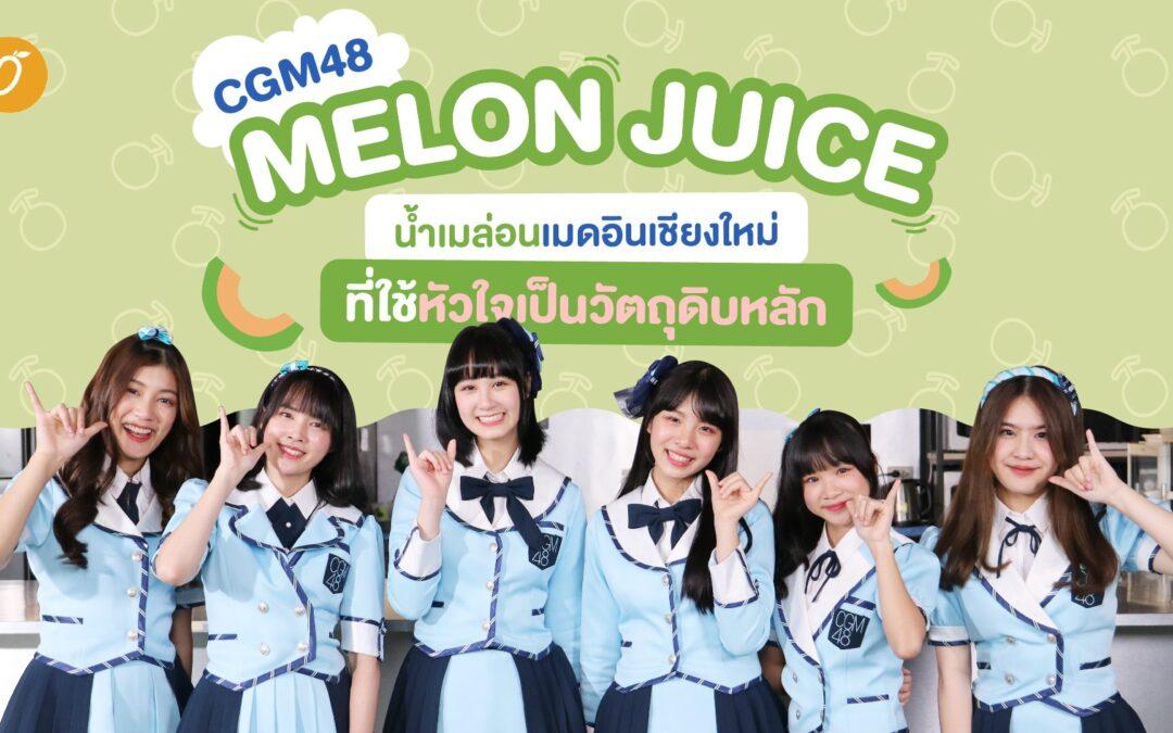 CGM48 – Melon Juice น้ำเมล่อนเมดอินเชียงใหม่ ที่ใช้หัวใจเป็นวัตถุดิบหลัก
