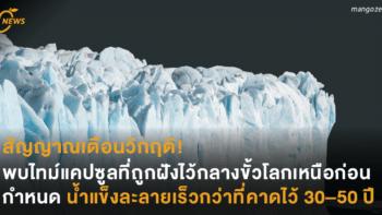สัญญาณเตือนวิกฤติ! พบไทม์แคปซูลที่ถูกฝังไว้กลางขั้วโลกเหนือก่อนกำหนด น้ำแข็งละลายเร็วกว่าที่คาดไว้ 30 – 50 ปี