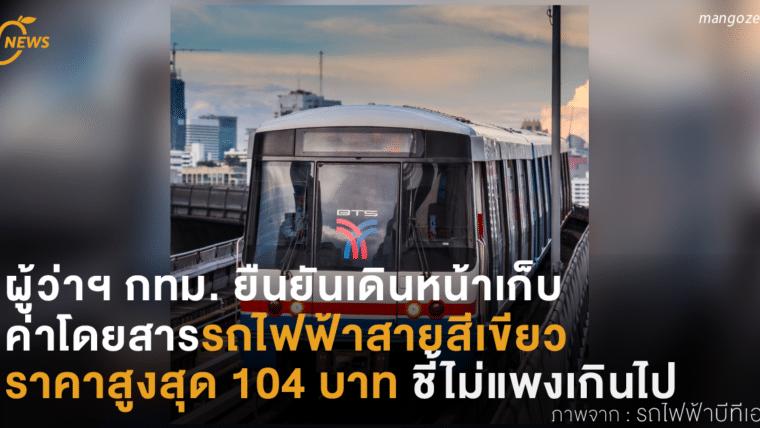 ผู้ว่าฯ กทม. ยืนยันเดินหน้าเก็บค่าโดยสารรถไฟฟ้าสายสีเขียวราคาสูงสุด 104 บาท ชี้ไม่แพงเกินไป