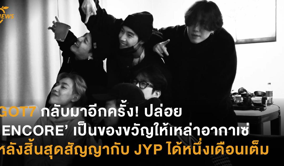 GOT7 กลับมาอีกครั้ง! ปล่อย 'ENCORE' เป็นของขวัญให้เหล่าอากาเซ่ หลังสิ้นสุดสัญญากับ JYP ได้หนึ่งเดือนเต็ม