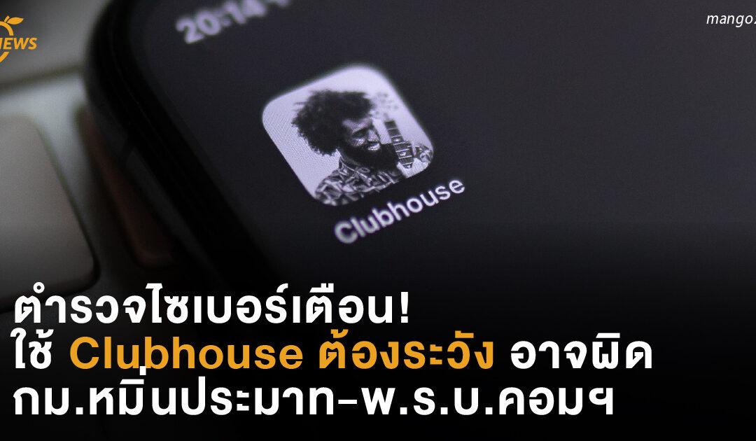 ตำรวจไซเบอร์เตือน!  ใช้ Clubhouse ต้องระวัง  อาจผิดกม.หมิ่นประมาท-พ.ร.บ.คอมพิวเตอร์