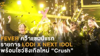 "FEVER คว้าแชมป์แรกรายการ LODI X NEXT IDOL พร้อมโชว์ซิงเกิลใหม่ ""Crush"""