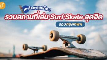 เอาใจสายสเก็ต ! รวมสถานที่เล่น Surf Skate สุดฮิตรอบกรุงเทพฯ