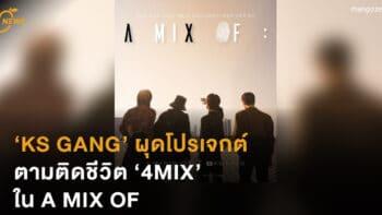 KS GANG ผุดโปรเจกต์ ตามติดชีวิต '4MIX' ใน A MIX OF