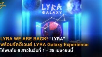 """WE ARE BACK! """"LYRA"""" พร้อมจัดอีเวนต์ LYRA Galaxy Experience ให้พบกับ 6 สาวในวันที่ 1 – 25 เมษายนนี้"""
