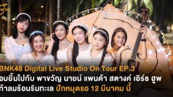 BNK48 Digital Live Studio On Tour EP.3 ชวนอมยิ้มไปกับ พาขวัญ นาย แพนด้า สตางค์ เอิร์ธ ฮูพ ท้าลมร้อนริมทะเล ปักหมุดรอ 12 มีนาคม นี้ เวลา 18.00 น.