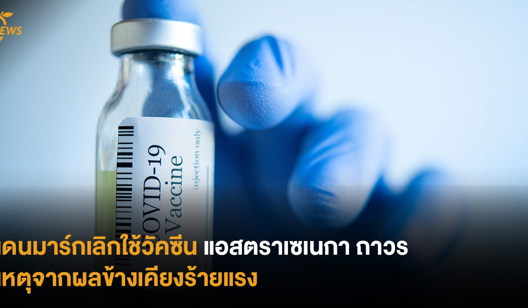 เดนมาร์กเลิกใช้วัคซีนแอสตราเซเนกา เหตุจากผลข้างเคียงร้ายแรง