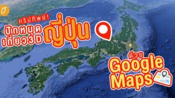 ทริปทิพย์! ปักหมุดเที่ยวญี่ปุ่นด้วย Google Map แบบ 3D!