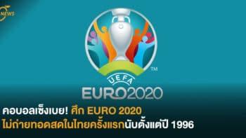 คอบอลเซ็งเบย! ศึก EURO 2020 ไม่ถ่ายทอดสดในไทยครั้งแรกนับตั้งแต่ปี 1996