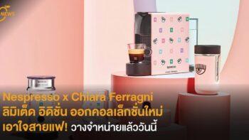 Nespresso x Chiara Ferragni ลิมิเต็ด อิดิชั่น ออกคอลเล็กชั่นใหม่เอาใจสายแฟ! วางจำหน่ายแล้ววันนี้