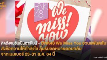 คิดถึงจนฮัมเป็นฮาร์โมนี ♫  BNK48 We Miss You ชวนแฟนคลับส่งข้อความกำลังใจ ลุ้นรับจดหมายตอบกลับจากเมมเบอร์ 23-21 ส.ค. 64 นี้