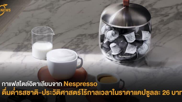 กาแฟสไตล์อิตาเลียนจาก Nespresso ดื่มด่ำรสชาติ-ประวัติศาสตร์ไร้กาลเวลา ในราคาแคปซูลละ 26 บาท