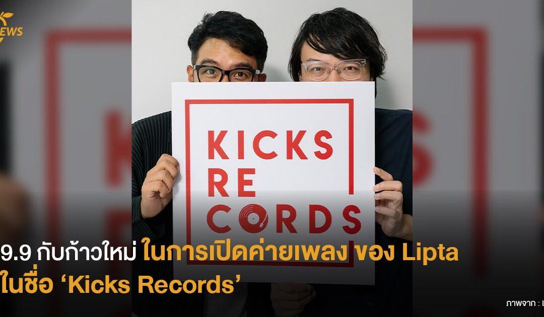 9.9 กับก้าวใหม่ในการเปิดค่ายเพลง  ของ Lipta ในชื่อ 'Kicks Records'