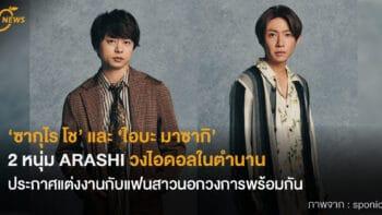 'ซากุไร โช' และ 'ไอบะ มาซากิ'  2 หนุ่ม ARASHI วงไอดอลในตำนาน  ประกาศแต่งงานกับแฟนสาวนอกวงการพร้อมกัน