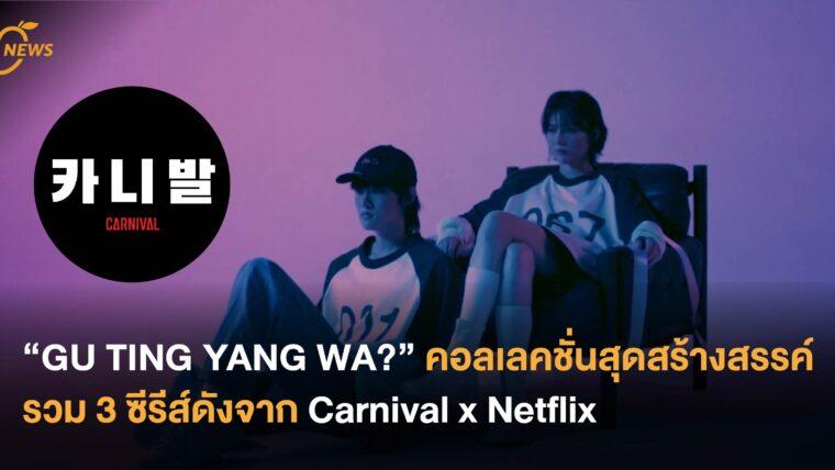 """""""GU TING YANG WA?"""" คอลเลคชั่นสุดสร้างสรรค์ รวม 3 ซีรีส์ดังจาก Carnival x Netflix"""