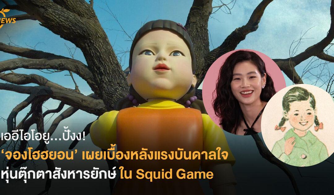 เออีไอโอยู…ปั้งง! 'จองโฮฮยอน' เผยเบื้องหลังแรงบันดาลใจของ หุ่นตุ๊กตาสังหารยักษ์ ใน Squid Game